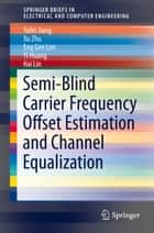 Semi-Blind Carrier Frequency Offset Estimation and Channel Equalization ebook by Yufei Jiang, Xu Zhu, Eng Gee Lim,...