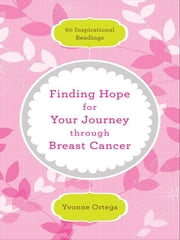 Finding Hope for Your Journey through Breast Cancer - 60 Inspirational Readings ebook by Yvonne Ortega