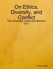 On Ethics, Diversity, and Conflict: The Graduate Years and Beyond, Vol. I ebook by James Triplett