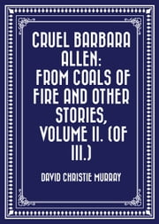 Cruel Barbara Allen: From Coals Of Fire And Other Stories, Volume II. (of III.) ebook by David Christie Murray