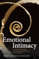 Emotional Intimacy - A Comprehensive Guide for Connecting with the Power of Your Emotions ebook by Robert Augustus Masters PhD