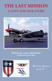 The Last Mission - A Love and War Story All About Pete and Jane, a Pilot and Nurse of World War Two With the Famed Flying Tigers 1941–1942 ebook by Gene Spencer