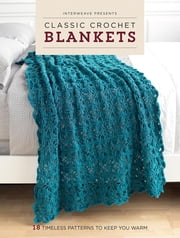 Interweave Presents Classic Crochet Blankets - 18 Timeless Patterns to Keep You Warm ebook by Interweave Editors