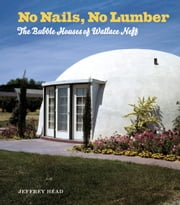 No Nails, No Lumber - The Bubble Houses of Wallace Neff ebook by Jeffrey Head