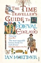 The Time Traveller's Guide to Medieval England - A Handbook for Visitors to the Fourteenth Century ebook by Ian Mortimer