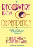 Recovery from Co-Dependency - It's Never Too Late to Reclaim Your Childhood ebook by Laurie Weiss, Jonathan B. Weiss