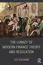 The Lunacy of Modern Finance Theory and Regulation ebook by Les Coleman