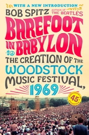 Barefoot in Babylon - The Creation of the Woodstock Music Festival, 1969 ebook by Bob Spitz