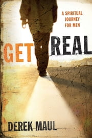 Get Real - A Spiritual Journey for Men ebook by Derek Maul