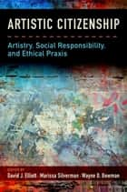 Artistic Citizenship - Artistry, Social Responsibility, and Ethical Praxis ebook by David Elliott, Marissa Silverman, Wayne Bowman