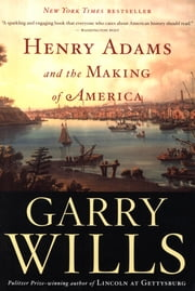 Henry Adams and the Making of America ebook by Garry Wills