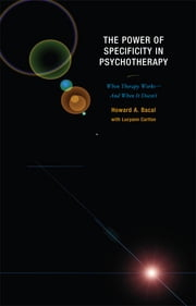 The Power of Specificity in Psychotherapy - When Therapy Works—And When It Doesn't ebook by Howard A. Bacal,Lucyann Carlton