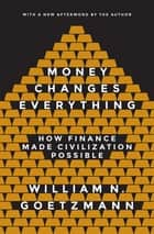Money Changes Everything - How Finance Made Civilization Possible ebook by William N Goetzmann