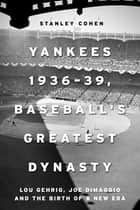 Yankees 1936–39, Baseball's Greatest Dynasty - Lou Gehrig, Joe DiMaggio and the Birth of a New Era ebook by Stanley Cohen