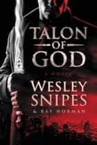 Talon of God ebook by Wesley Snipes, Ray Norman