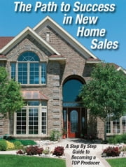 The Path to Success in New Home Sales - A Step by Step Guide o Becoming a TOP Producer ebook by Tom Daddario