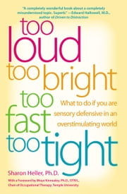Too Loud, Too Bright, Too Fast, Too Tight - What to Do If You Are Sensory Defensive in an Overstimulating World ebook by Sharon Heller