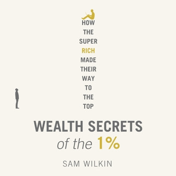 Wealth Secrets of the 1% - The Truth About Money, Markets and Multi-Millionaires audiobook by Sam Wilkin