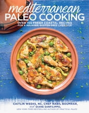 Mediterranean Paleo Cooking - Over 150 Fresh Coastal Recipes for a Relaxed, Gluten-Free Lifestyle ebook by Caitlin Weeks,Nabil Boumrar,Diane Sanfilippo