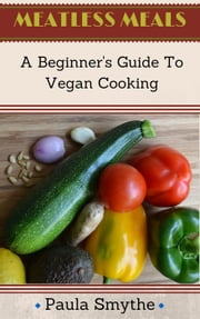 Vegan: A Beginner's Guide to Vegan Cooking - Meatless Meals ebook by Paula Smythe