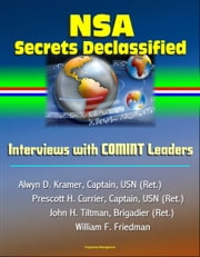 NSA Secrets Declassified: Interviews with COMINT Leaders, Alwyn D. Kramer, Captain, USN (Ret.), Prescott H. Currier, Captain, USN (Ret.), John H. Tiltman, Brigadier (Ret.), William F. Friedman ebook by Progressive Management