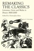 Remaking the Classics - Literature, Genre and Media in Britain 1800-2000 ebook by Amanda Wrigley, Elizabeth Vandiver, Leanne Hunnings,...