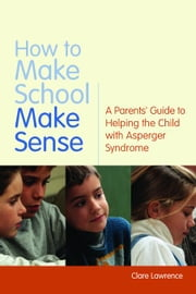 How to Make School Make Sense: A Parents' Guide to Helping the Child with Asperger Syndrome ebook by Attwood, Tony