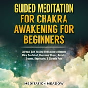 Guided Meditation for Chakra Awakening for Beginners - Spiritual Self Healing Meditation to Become More Confident, Overcome Stress, Anxiety, Trauma, Depression, & Chronic Pain audiobook by Meditation Meadow