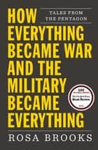 How Everything Became War and the Military Became Everything - Tales from the Pentagon ebook by Rosa Brooks