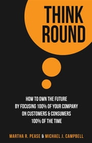 Think Round: How To Own The Future By Focusing 100% Of Your Company On Customers & Consumers 100% Of The Time ebook by Martha R. Pease,Michael J. Campbell