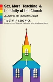 Sex, Moral Teaching, and the Unity of the Church - A Study of the Episcopal Church ebook by Timothy F. Sedgwick