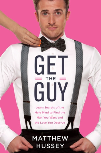 Get the Guy - Learn Secrets of the Male Mind to Find the Man You Want and the Love You Deserve ebook by Matthew Hussey