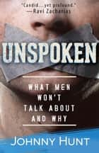 Unspoken - What Men Won't Talk About and Why ebook by Johnny Hunt