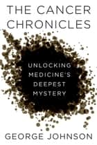 The Cancer Chronicles - Unlocking Medicine's Deepest Mystery ebook by George Johnson