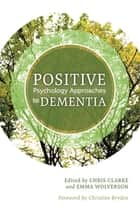 Positive Psychology Approaches to Dementia ebook by Chris Clarke, Emma Wolverson, Esme Moniz-Cook,...