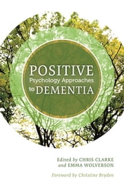 Positive Psychology Approaches to Dementia ebook by Chris Clarke,Emma Wolverson,Esme Moniz-Cook,Bob Woods,John Killick,Mike Nolan,Tony Ryan,Catherine Quinn,Andrew Norris,Kirsty Patterson,Phyllis Braudy Harris,Helen Irwin,Alison Phinney,Elspeth Stirling,Christine Bryden