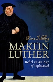 Martin Luther - Rebel in an Age of Upheaval ebook by Heinz Schilling, Rona Johnston
