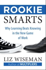 Rookie Smarts - Why Learning Beats Knowing in the New Game of Work ebook by Liz Wiseman