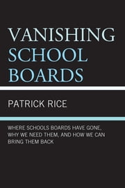 Vanishing School Boards - Where School Boards Have Gone, Why We Need Them, and How We Can Bring Them Back ebook by Patrick Rice