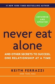 Never Eat Alone, Expanded and Updated - And Other Secrets to Success, One Relationship at a Time ebook by Keith Ferrazzi,Tahl Raz