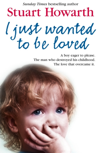 I Just Wanted to Be Loved: A boy eager to please. The man who destroyed his childhood. The love that overcame it. ebook by Stuart Howarth