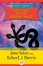 Odysseus in the Serpent Maze ebook by Robert J. Harris,Jane Yolen