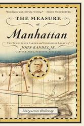 The Measure of Manhattan: The Tumultuous Career and Surprising Legacy of John Randel, Jr., Cartographer, Surveyor, Inventor ebook by Marguerite Holloway