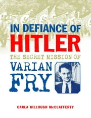 In Defiance of Hitler - The Secret Mission of Varian Fry ebook by Carla Killough McClafferty