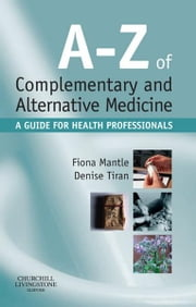 A-Z of Complementary and Alternative Medicine - A guide for health professionals ebook by Fiona Mantle,Denise Tiran