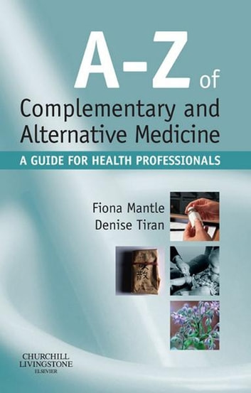A-Z of Complementary and Alternative Medicine E-Book - A guide for health professionals ebook by Fiona Mantle, BSc, RN, RHV, Cert Ed, RNT,Denise Tiran, MSc RM PGCEA