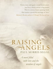 Raising Angels - A Novel Filled with Love and the Wisdom of Angels ebook by Paul Morris Segal