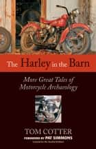 The Harley in the Barn - More Great Tales of Motorcycles Archaeology ebook by Tom Cotter, Pat Simmons