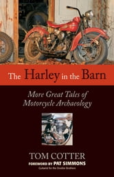 The Harley in the Barn - More Great Tales of Motorcycles Archaeology ebook by Tom Cotter