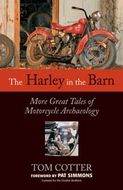 The Harley in the Barn - More Great Tales of Motorcycles Archaeology ebook by Tom Cotter,Pat Simmons